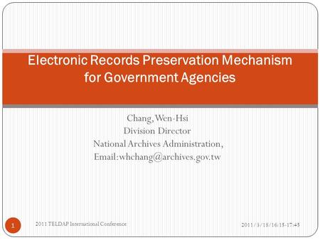 Chang, Wen-Hsi Division Director National Archives Administration, 2011/3/18/16:15-17:45 2011 TELDAP International Conference.