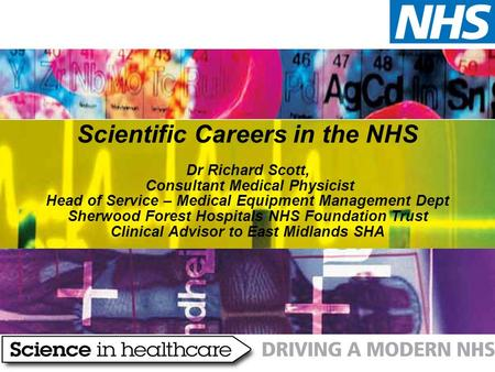 Scientific Careers in the NHS Dr Richard Scott, Consultant Medical Physicist Head of Service – Medical Equipment Management Dept Sherwood Forest Hospitals.