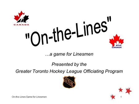 On-the-Lines Game for Linesmen1 …a game for Linesmen Presented by the Greater Toronto Hockey League Officiating Program.