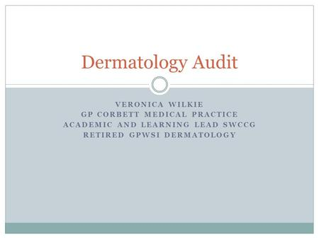 VERONICA WILKIE GP CORBETT MEDICAL PRACTICE ACADEMIC AND LEARNING LEAD SWCCG RETIRED GPWSI DERMATOLOGY Dermatology Audit.