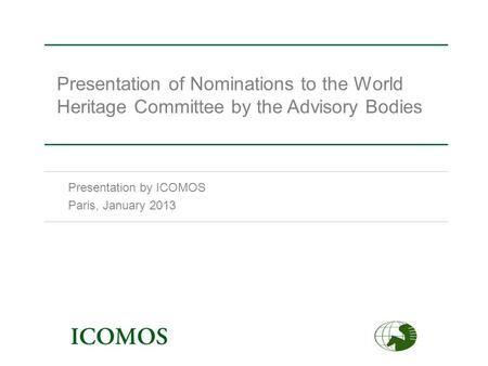 Presentation of Nominations to the World Heritage Committee by the Advisory Bodies Presentation by ICOMOS Paris, January 2013.