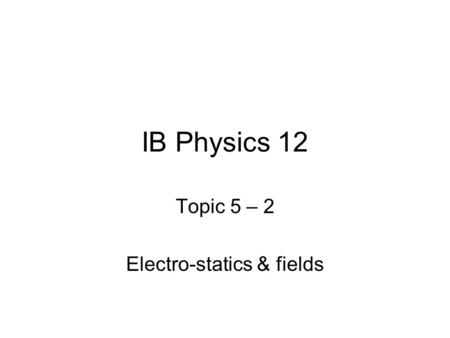 IB Physics 12 Topic 5 – 2 Electro-statics & fields.