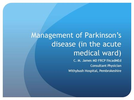 Management of Parkinson's disease (in the acute medical ward) C. M. James MD FRCP FAcadMEd Consultant Physician Withybush Hospital, Pembrokeshire.