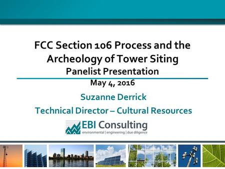 Suzanne Derrick Technical Director – Cultural Resources FCC Section 106 Process and the Archeology of Tower Siting Panelist Presentation May 4, 2016.