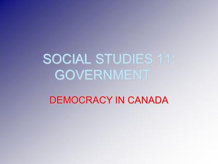 SOCIAL STUDIES 11: GOVERNMENT DEMOCRACY IN CANADA.