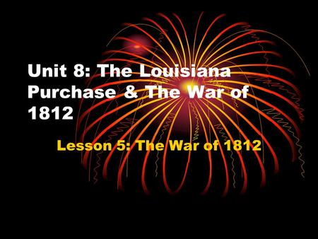 Unit 8: The Louisiana Purchase & The War of 1812 Lesson 5: The War of 1812.