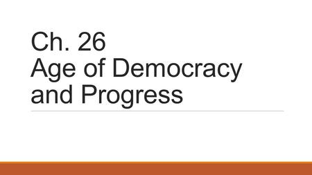 Ch. 26 Age of Democracy and Progress. Section 1: Democratic Reform and Activism.