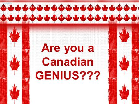 Are you a Canadian GENIUS???. Question 1: How many Provinces are located in Canada? A.3 B.5 C.8 D.10.