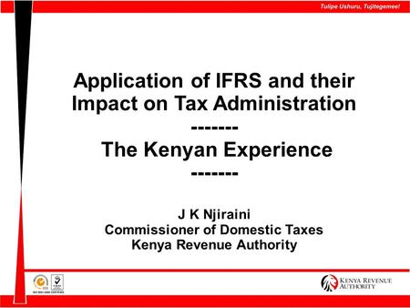 Application of IFRS and their Impact on Tax Administration ------- The Kenyan Experience ------- J K Njiraini Commissioner of Domestic Taxes Kenya Revenue.