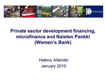 Private sector development financing, microfinance and Naisten Pankki (Women's Bank) Helena Arlander January 2010.