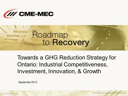 Www.cme-mec.ca Towards a GHG Reduction Strategy for Ontario: Industrial Competitiveness, Investment, Innovation, & Growth September 2010 Canadian Manufacturers.