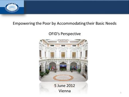 1 Empowering the Poor by Accommodating their Basic Needs OFID's Perspective 5 June 2012 Vienna.