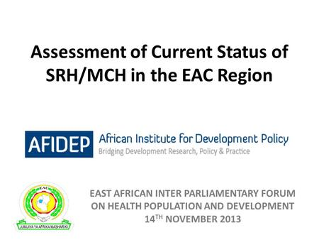 Assessment of Current Status of SRH/MCH in the EAC Region EAST AFRICAN INTER PARLIAMENTARY FORUM ON HEALTH POPULATION AND DEVELOPMENT 14 TH NOVEMBER 2013.