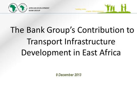 "AFRICAN DEVELOPMENT BANK GROUP ""building today, a better Africa tomorrow"" The Bank Group's Contribution to Transport Infrastructure Development in East."