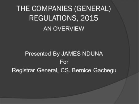 THE COMPANIES (GENERAL) REGULATIONS, 2015 AN OVERVIEW Presented By JAMES NDUNA For Registrar General, CS. Bernice Gachegu.