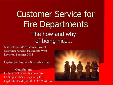 Customer Service for Fire Departments The how and why of being nice… Massachusetts Fire Service Project Customer Service: East meets West Revision: Summer.