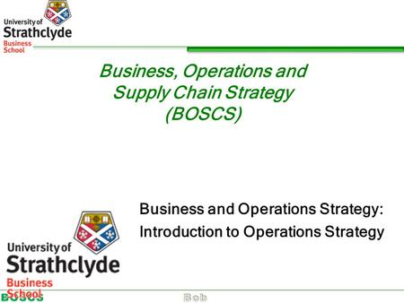 Business, Operations and Supply Chain Strategy (BOSCS) Business and Operations Strategy: Introduction to Operations Strategy.