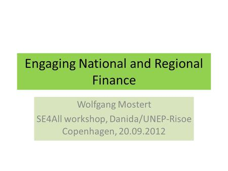 Engaging National and Regional Finance Wolfgang Mostert SE4All workshop, Danida/UNEP-Risoe Copenhagen, 20.09.2012.