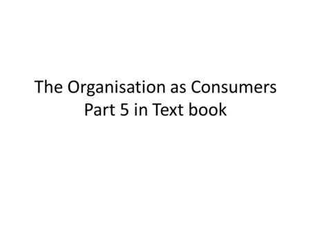 The Organisation as Consumers Part 5 in Text book.
