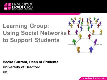 Learning Group: Using Social Networks to Support Students Becka Currant, Dean of Students University of Bradford UK.