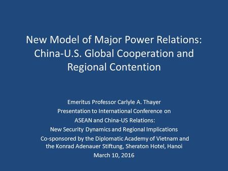New Model of Major Power Relations: China-U.S. Global Cooperation and Regional Contention Emeritus Professor Carlyle A. Thayer Presentation to International.