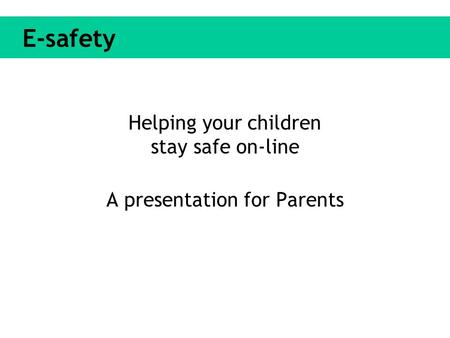 E-safety Helping your children stay safe on-line A presentation for Parents.
