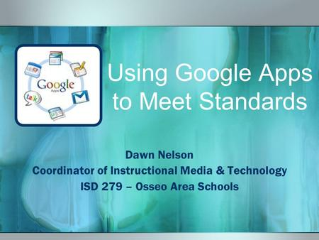 Using Google Apps to Meet Standards Dawn Nelson Coordinator of Instructional Media & Technology ISD 279 – Osseo Area Schools.