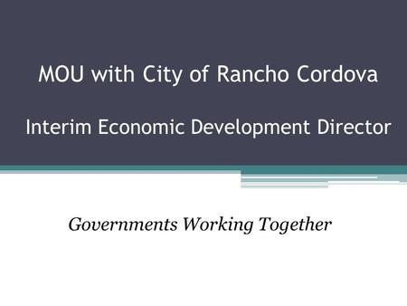 MOU with City of Rancho Cordova Interim Economic Development Director Governments Working Together.