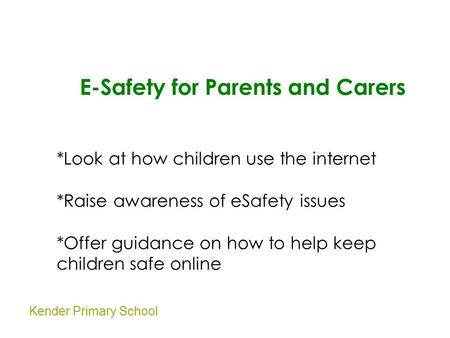 Kender Primary School E-Safety for Parents and Carers *Look at how children use the internet *Raise awareness of eSafety issues *Offer guidance on how.