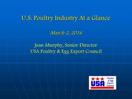 U.S. Poultry Industry At a Glance March 2, 2016 U.S. Poultry Industry At a Glance March 2, 2016 Jean Murphy, Senior Director USA Poultry & Egg Export Council.