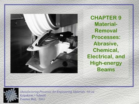 Manufacturing Processes for Engineering Materials, 4th ed. Kalpakjian Schmid Prentice Hall, 2003 CHAPTER 9 Material- Removal Processes: Abrasive, Chemical,