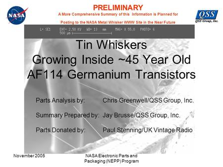 November 2005NASA Electronic Parts and Packaging (NEPP) Program Tin Whiskers Growing Inside ~45 Year Old AF114 Germanium Transistors Parts Analysis by: