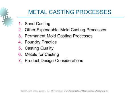 ©2007 John Wiley & Sons, Inc. M P Groover, Fundamentals of Modern Manufacturing 3/e METAL CASTING PROCESSES 1.Sand Casting 2.Other Expendable Mold Casting.