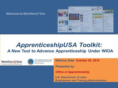 Welcome to Workforce 3 One U.S. Department of Labor Employment and Training Administration Webinar Date: October 26, 2015 Presented by: Office of Apprenticeship.