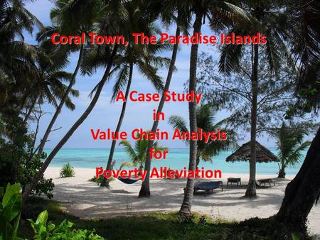 Coral Town, The Paradise Islands A Case Study in Value Chain Analysis for Poverty Alleviation.