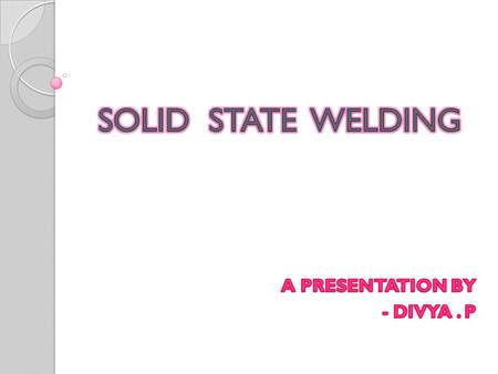 AN INTRODUCTION SOLID STATE WELDING: Produces fusion of materials to be joined at temperatures much below the melting point of the base materials without.