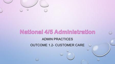 ADMIN PRACTICES OUTCOME 1.2- CUSTOMER CARE 1.  To understand the key features of customer service  Give examples of good and bad customer service 2.