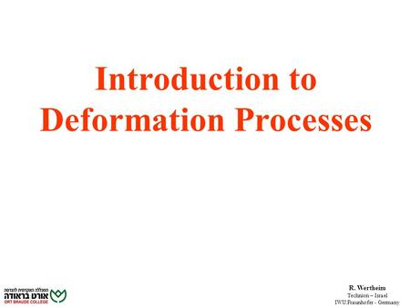 R. Wertheim Technion – Israel IWU.Fraunhofer - Germany Introduction to Deformation Processes.