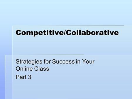 Competitive/Collaborative Strategies for Success in Your Online Class Part 3.