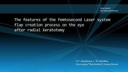 Case report No financial interest The features of the Femtosecond Laser system flap creation process on the eye after radial keratotomy O.F. Ziiatdinova,