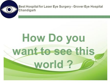 Best Hospital for Laser Eye Surgery - Grover Eye Hospital Chandigarh How Do you want to see this world ?