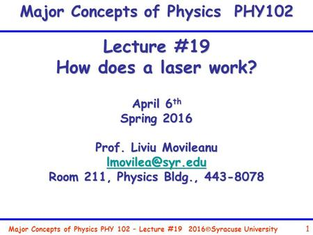 Major Concepts of Physics PHY 102 – Lecture #19 1 2016  Syracuse University Lecture #19 How does a laser work? April 6 th Spring 2016 Prof. Liviu Movileanu.