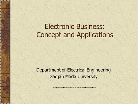Electronic Business: Concept and Applications Department of Electrical Engineering Gadjah Mada University.