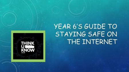 YEAR 6'S GUIDE TO STAYING SAFE ON THE INTERNET. CHATTING When you are chatting to people online, try not to give out any personal information about yourself.