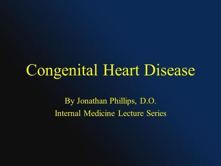 Congenital Heart Disease By Jonathan Phillips, D.O. Internal Medicine Lecture Series.