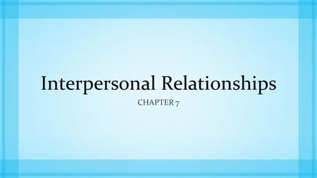 Interpersonal Relationships CHAPTER 7. Interpersonal Communication: all the interactions that occur between two people to help start, build, maintain,