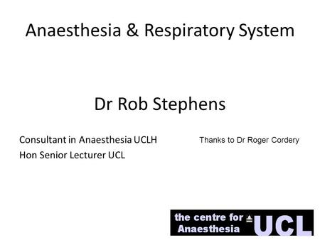 Anaesthesia & Respiratory System Dr Rob Stephens Consultant in Anaesthesia UCLH Hon Senior Lecturer UCL Thanks to Dr Roger Cordery.