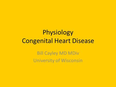 Physiology Congenital Heart Disease Bill Cayley MD MDiv University of Wisconsin.