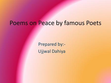 Poems on Peace by famous Poets Prepared by:- Ujjwal Dahiya.