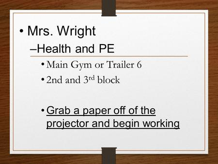 Mrs. Wright –Health and PE Main Gym or Trailer 6 2nd and 3 rd block Grab a paper off of the projector and begin working.